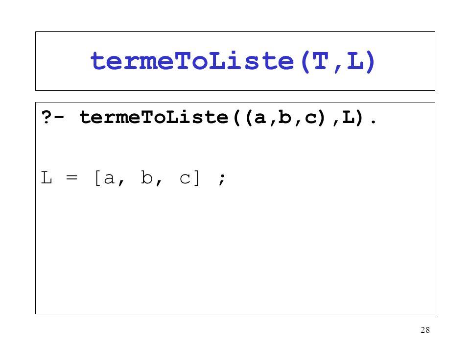 termeToListe(T,L) - termeToListe((a,b,c),L). L = [a, b, c] ;